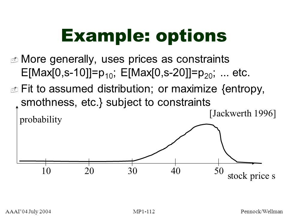 Example: options More generally, uses prices as constraints E[Max[0,s-10]]=p10; E[Max[0,s-20]]=p20; ... etc.